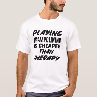 Playing Trampolining is cheaper than therapy T-Shirt