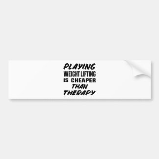 Playing Weight Lifting is cheaper than therapy Bumper Sticker
