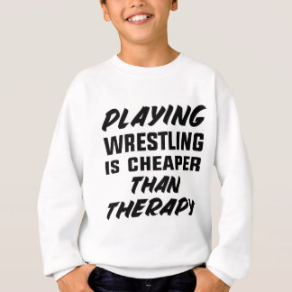 Playing Wrestling  is Cheaper than therapy Sweatshirt