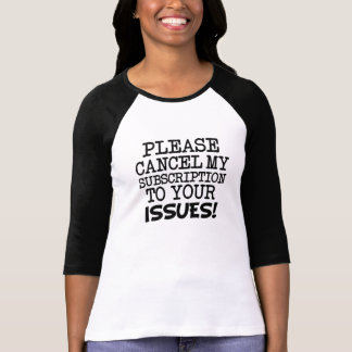 Please Cancel my Subscriptions to your Issues fun T Shirts