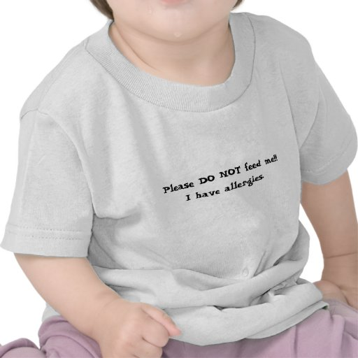 Please DO NOT feed me!!!I have allergies. T-shirts