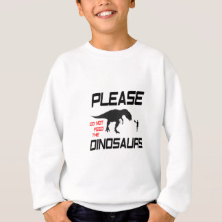 Please Do Not Feed The Dinosaurs Sweatshirt