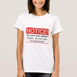 Please, Do Not Feed The Machinists! T-Shirt