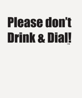 Please-don't-drink-and-dial T-shirts