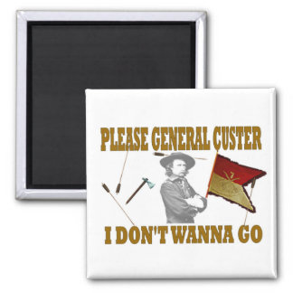 PLEASE GENERAL CUSTER I DON'T WANNA GO MAGNET