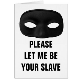 PLEASE LET ME BE YOUR SLAVE CARD