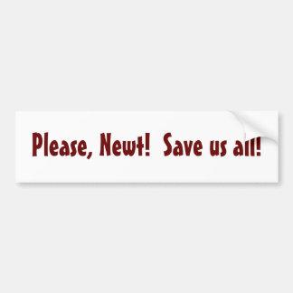 Please, Newt!  Save us all! - bumper sticker