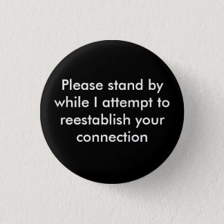 Please stand by while I attempt to reestablish ... 1 Inch Round Button
