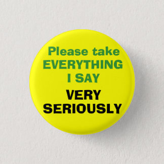 Please take EVERYTHING I SAY VERY SERIOUSLY 1 Inch Round Button