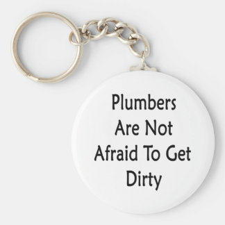 Plumbers Are Not Afraid To Get Dirty Keychain