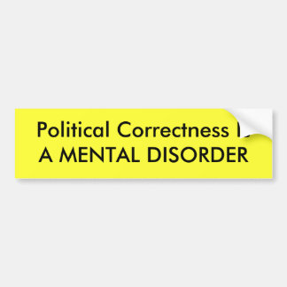 Political Correctness Is A MENTAL DISORDER Bumper Sticker