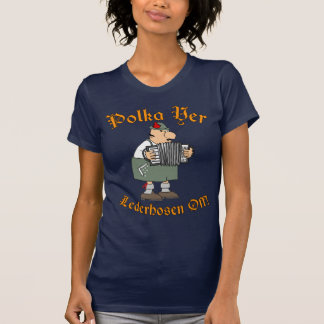 Polka Yer Lederhosen Off! T Shirts