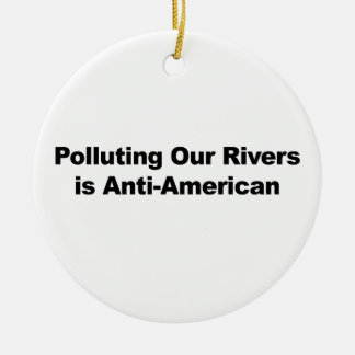 Polluting Our Rivers is Anti-American Ceramic Ornament