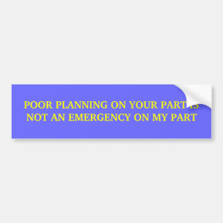 POOR PLANNING ON YOUR PART IS NOT AN EMERGENCY ... BUMPER STICKER