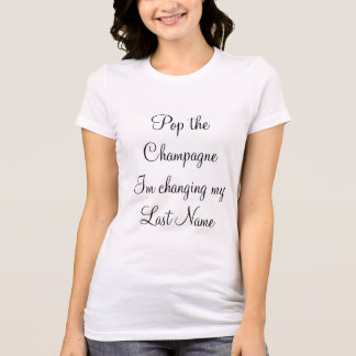 """Pop the Champagne Im changing my last name"" T-Shirt"