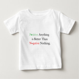 Positive anything is better than negative nothing. baby T-Shirt