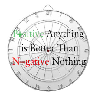 Positive anything is better than negative nothing. dartboard
