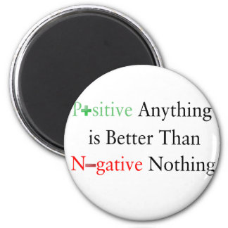 Positive anything is better than negative nothing. magnet