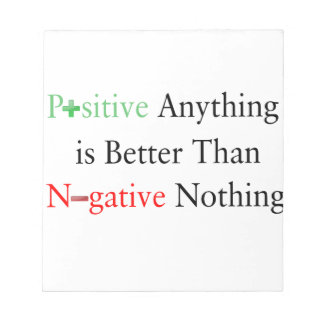 Positive anything is better than negative nothing. notepad