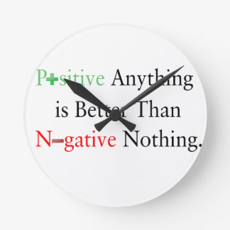 Positive anything is better than negative nothing. round clock