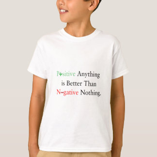 Positive anything is better than negative nothing. T-Shirt