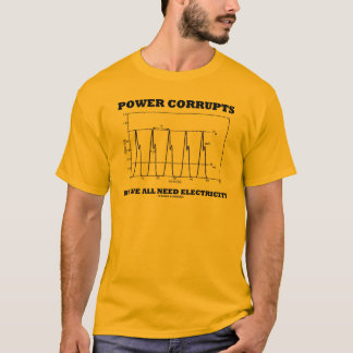 Power Corrupts But We All Need Electricity T-Shirt