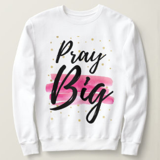 """Pray BIG!"" Inspirational Sweatshirt"