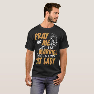 Pray For Me I Am Married To A Crazy Cat Lady T-Shirt