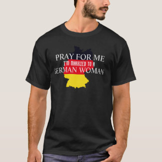 PRAY FOR ME I'M MARRIED GERMAN WOMAN T-Shirt