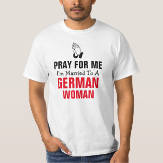 Pray for me I'm married to a German woman T-Shirt