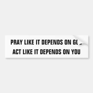 PRAY LIKE IT DEPENDS ON GOD, ACT LIKE IT DEPEND... BUMPER STICKER