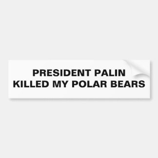 PRESIDENT PALIN KILLED MY POLAR BEARS BUMPER STICKER