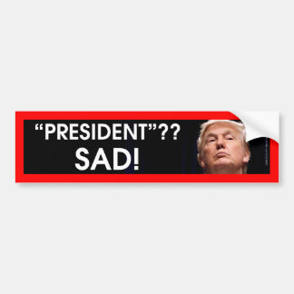 President? Sad! Bumper Sticker