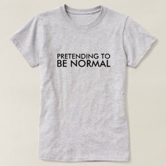 PRETENDING TO BE NORMAL T-Shirt