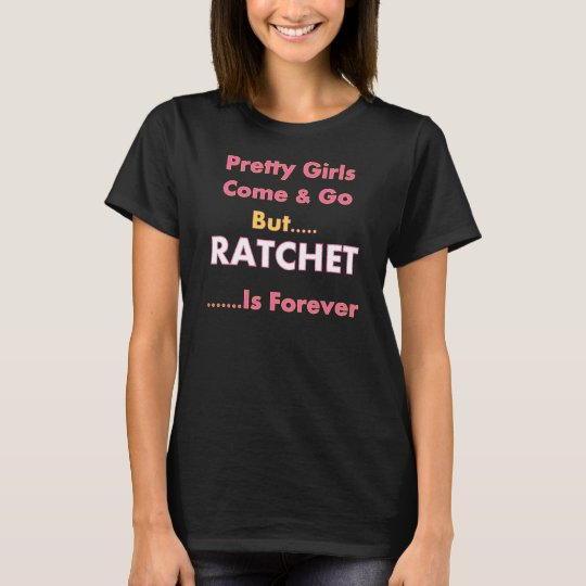 Pretty Girls Come & Go But Ratchet Is Forever T-Shirt