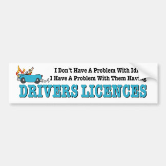 Problem with Idiots with Drivers Licences. Funny. Bumper Sticker
