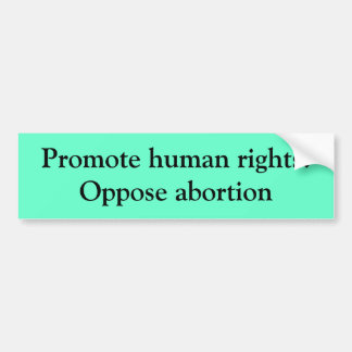 Promote human rights:Oppose abortion Bumper Sticker