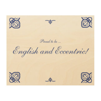 Proud to be ... English and Eccentric! Wood Canvases
