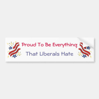 Proud To Be Everything Liberals Hate Bumper Sticke Bumper Sticker