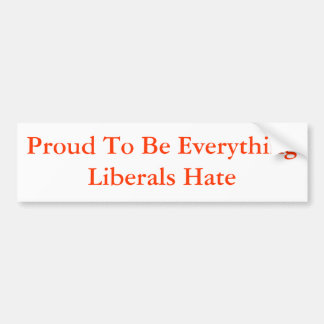 Proud To Be Everything Liberals Hate Bumper Sticker