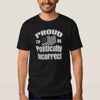 Proud to be Politically Incorrect Shirts