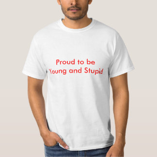 Proud to be Young and Stupid T-Shirt