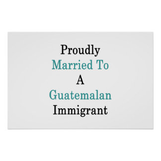 Proudly Married To A Guatemalan Immigrant Poster