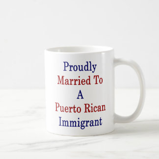 Proudly Married To A Puerto Rican Immigrant Coffee Mug