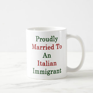 Proudly Married To An Italian Immigrant Coffee Mug