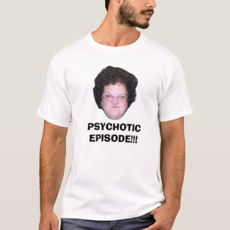 PSYCHOTIC EPISODE!!! T-Shirt