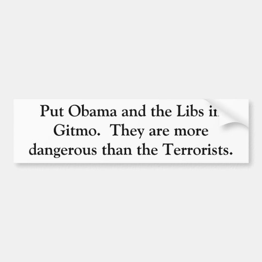 Put Obama and the Libs in Gitmo.  They are more... Bumper Sticker