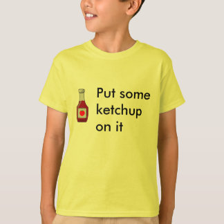 Put some ketchup on it T-Shirt