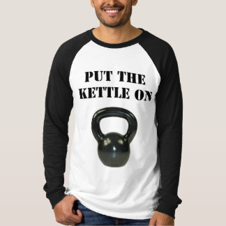 Put The Kettle On Shirts