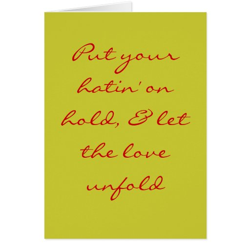 Put your hatin' on hold, & let the love unfold greeting card